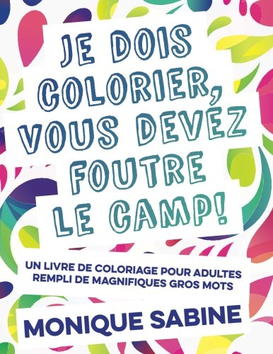 I Need to Color, You Need to F*#k Off!: The First Adult Coloring Book Featuring Swear Words in French from Pardon My French Press (English and French (French Coloring Book)
