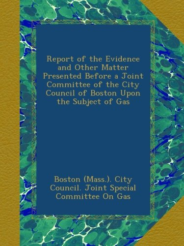 Download Report of the Evidence and Other Matter Presented Before a Joint Committee of the City Council of Boston Upon the Subject of Gas pdf epub