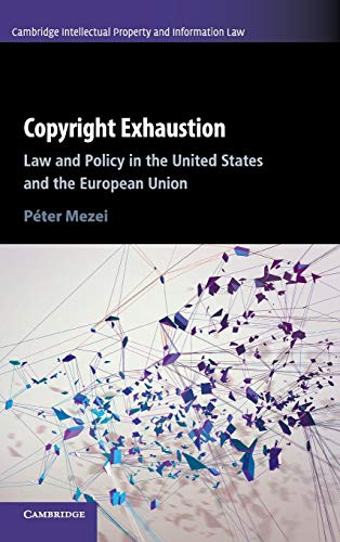 Copyright Exhaustion: Law and Policy in the United States and the European Union (Cambridge Intellectual Property and Information Law) (History Of Copyright Law In The Us)