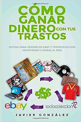 Cómo ganar dinero con tus trastos: Rutina para vender en Ebay y Todocoleccion invirtiendo 5 horas al mes: Volume 4 Cómo vender en Ebay y Todocoleccion: ...