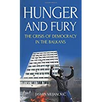 Hunger and Fury: The Crisis of Democracy in the Balkans