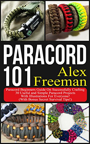 Paracord : Paracord 101: Paracord Beginners Guide On Successfully Crafting 30 Useful and Simple Paracord Projects With Illustrations For Everyone! (With ... by [Freeman, Alex]
