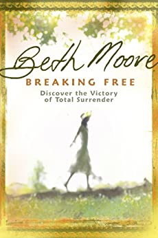 Breaking Free: Discover the Victory of Total Surrender by [Moore, Beth]