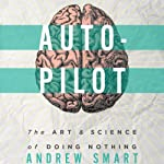 Autopilot: The Art & Science of Doing Nothing | Andrew Smart