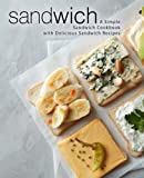 Sandwich: A Simple Sandwich Cookbook with Delicious Sandwich Recipes
