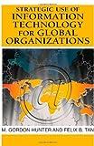 Strategic Use of Information Technology for Global Organizations, M. Gordon Hunter and Felix B. Tan, 1599042924