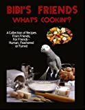 Bibi's Friends: What's Cookin'?: A Collection of Recipes From Friends, For Friends- Human, Feathered or Furred
