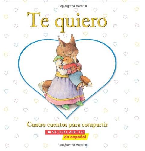 Te quiero: Cuatro cuentos para compartir: (Spanish language edition of I Love You: A Keepsake Storybook Collection) (Spanish Edition) by Scholastic en Espanol