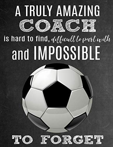 (A Truly Amazing Coach Is Hard To Find, Difficult To Part With And Impossible To Forget: Thank You Appreciation Gift for Soccer Coaches: Notebook | Journal | Diary for World's Best Coach)