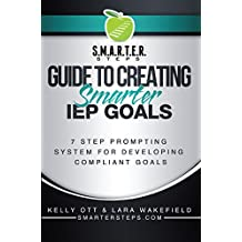 S.M.A.R.T.E.R. STEPS™ GUIDE TO CREATING Smarter IEP GOALS: 7 Step Prompting System for Developing Compliant Goals (S.M.A.R.T.E.R. STEPS Guide to Creating Smarter IEP Goals Book 1)