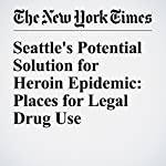 Seattle's Potential Solution for Heroin Epidemic: Places for Legal Drug Use | Jonah Engel Bromwich