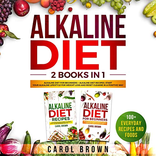 Alkaline Diet: 2 Books in 1 - Alkaline Diet For Beginners + Alkaline Diet Recipes. Start Your Alkaline Lifestyle For Weight Loss and Reset Cleanse in a Positive Way! 100+ Everyday Recipes and Foods by Carol Brown