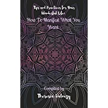 Tips and Practices for Your Wonderful Life: How To Manifest What You Want
