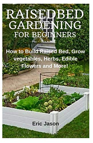 Raised Bed Gardening for Beginners: How to Build Raised Bed, Grow Vegetables, Herbs, Edible Flowers. And More!