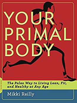 Your Primal Body: The Paleo Way to Living Lean, Fit, and Healthy at Any Age by [Reilly, Mikki]