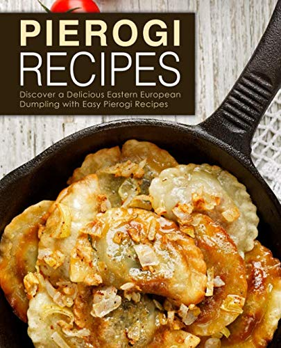 Pierogi Recipes: Discover Delicious Eastern European Dumpling with Easy Pierogi Recipes (2nd Edition) by BookSumo Press