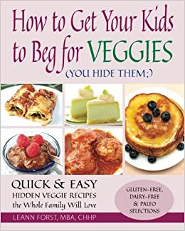 How to get your kids to beg for veggies quick easy hidden veggie how to get your kids to beg for veggies quick easy hidden veggie recipes the whole family will love leann forst 9781511728690 amazon books forumfinder Choice Image
