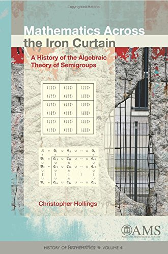 Mathematics Across the Iron Curtain: A History of the Algebraic Theory of Semigroups (History of Mathematics)