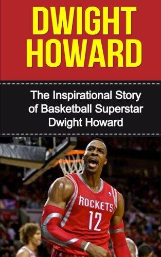 Dwight Howard: The Inspirational Story of Basketball Superstar Dwight Howard (Dwight Howard Unauthorized Biography, Houston Rockets, Los Angeles Lakers, Orlando Magic, NBA Books)