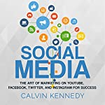 Social Media: The Art of Marketing on YouTube, Facebook, Twitter, and Instagram for Success | Calvin Kennedy