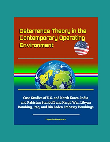 Download Deterrence Theory in the Contemporary Operating Environment - Case Studies of U.S. and North Korea, India and Pakistan Standoff and Kargil War, Libyan Bombing, Iraq, and Bin Laden Embassy Bombings pdf