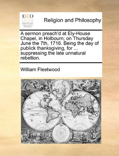 A sermon preach'd at Ely-House Chapel, in Holbourn; on Thursday June the 7th, 1716. Being the day of publick thanksgiving, for ... suppressing the late unnatural rebellion. pdf epub