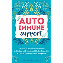 Autoimmune Support: A Guide to Autoimmune Disease & Healing with Medicinal Herbs, Remedies & Diet to Prevent & Treat Symptoms (Immune System, Natural Remedies, Anti-Inflammatory)