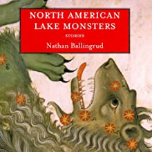North American Lake Monsters: Stories Audiobook by Nathan Ballingrud Narrated by Travis Young