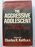 The Aggressive Adolescent : A Clinical Perspective, Keith, Charles R., 0029167205