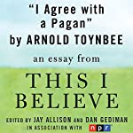 I Agree with a Pagan: A 'This I Believe' Essay | Arnold Toynbee