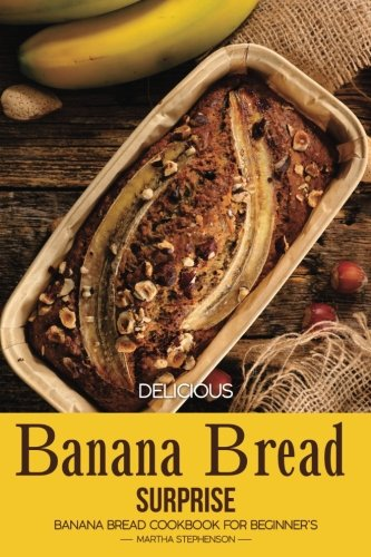 Delicious Banana Bread Surprise: Banana Bread Cookbook for Beginner's by Martha Stephenson