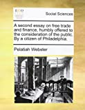 A Second Essay on Free Trade and Finance, Humbly Offered to the Consideration of the Public by a Citizen of Philadelphia, Pelatiah Webster, 114068955X