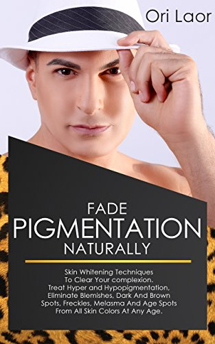 Fade Pigmentation naturally: Skin Whitening Techniques To Clear Your complexion. Treat Hуреr and Hуроріgmеntаtіоn, Eliminate Blemishes, Dark And Brown ... Melasma And Age Spots (Anti Aging Book 4)