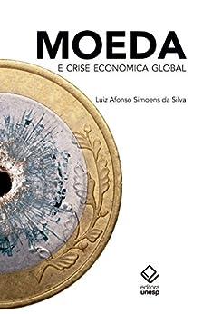 Moeda e crise econômica global por [Silva, Luiz Afonso Simoens Da]