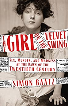 The Girl on the Velvet Swing: Sex, Murder, and Madness at the Dawn of the Twentieth Century by [Baatz, Simon]
