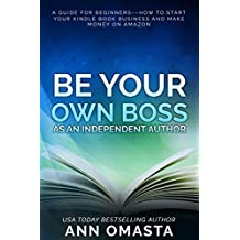 Be Your Own Boss as an Independent Author: A guide for beginners––how to start your Kindle book business and make money on Amazon