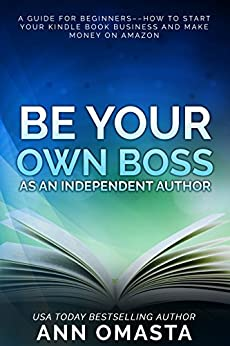 Be Your Own Boss as an Independent Author: A guide for beginners––how to start your Kindle book business and make money on Amazon by [Omasta, Ann]