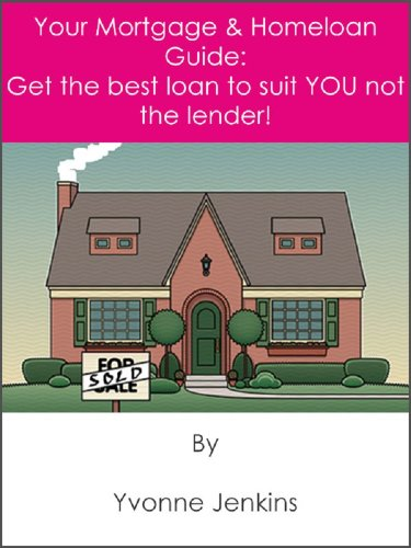 Your Mortgage & Homeloan Guide: Get The Best Loan To Suit YOU, Not The Lender!