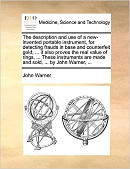 The description and use of a new-invented portable instrument, for detecting frauds in base and counterfeit gold, ... It also proves the real value of ... are made and sold, ... by John Warner, ...