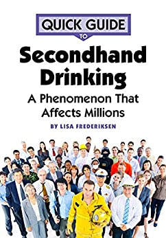 Quick Guide to Secondhand Drinking: A Phenomenon That Affects Millions by [Frederiksen, Lisa]