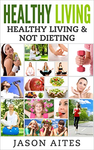 Healthy Living: Healthy Living & Not Dieting (health & Fitness)
