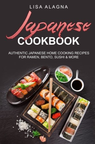 Japanese cookbook: AUTHENTIC JAPANESE HOME COOKING RECIPES FOR RAMEN, BENTO, SUSHI & MORE (Japanese Cooking Recipes)