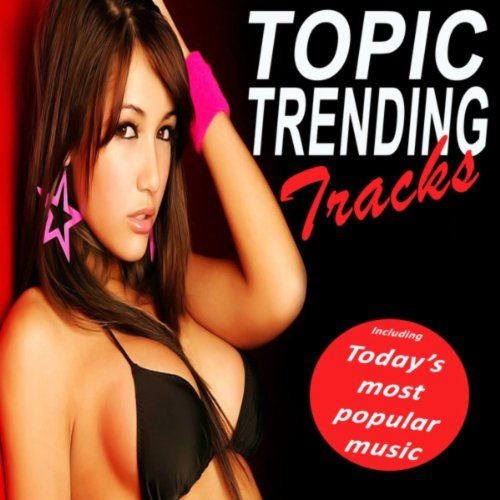 Topic Trending Tracks (Today's Most Popular Music) (The Best Electro House, Electronic Dance, EDM, Techno, House & Progressive Trance) (Trending Most)