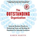 The Outstanding Organization: Generate Business Results by Eliminating Chaos and Building the Foundation for Everyday Excellence | Karen Martin