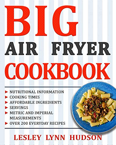 BIG AIR FRYER COOKBOOK: The Best Healthy, Quick & Easy, Super Delicious Recipes with Calories and Nutritional Information. Simple and Clear Instructions. Cooking without Fat