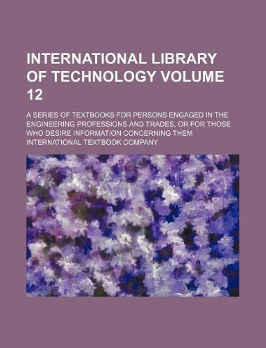 Read Online International library of technology Volume 12 ; a series of textbooks for persons engaged in the engineering professions and trades, or for those who desire information concerning them pdf epub