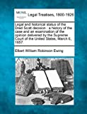 Legal and historical status of the Dred Scott decision : a history of the case and an examination of the opinion delivered by the Supreme Court of the United States, March 6 1857, Elbert William Robinson Ewing, 124007395X