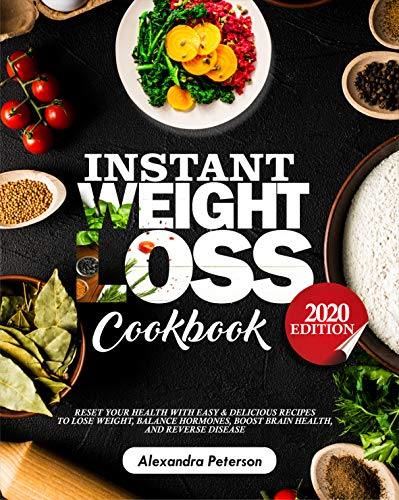 INSTANT WEIGHT LOSS COOKBOOK: Reset Your Health with Easy & Delicious Recipes to Lose Weight, Balance Hormones, Boost Brain Health and Reserve Disease 2020 Edition (Best Easy Diet To Lose Weight)