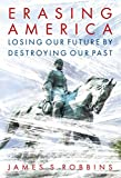 Book cover from Erasing America: Losing Our Future by Destroying Our Past by James S. Robbins