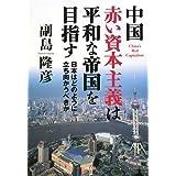 中国 赤い資本主義は平和な帝国を目指すー日本はどのように立ち向かうべきか
